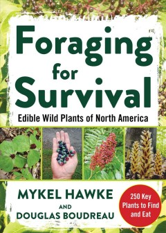 Foraging for survival : edible wild plants of North America / Mykel Hawke and Douglas Boudreau.