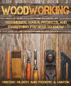 Woodworking : Techniques, Tools, Projects, and Everything You Need to Know