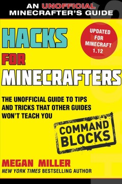 Hacks for Minecrafters. Command blocks : the unofficial guide to tips and tricks that other guides won't teach you / Megan Miller with Anthony Heddings.