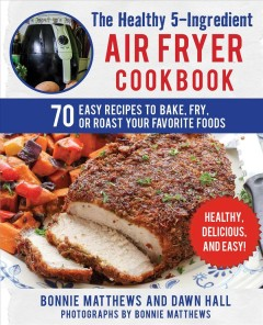 The healthy 5-ingredient air fryer cookbook : 70 easy recipes to bake, fry, or roast your favorite foods / Bonnie Matthews and Dawn E. Hall ; photographs by Bonnie Matthews.