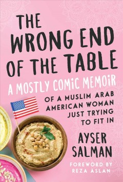 The wrong end of the table : a mostly comic memoir of a Muslim Arab American woman just trying to fit in / Ayser Salman ; foreword by Reza Aslan.