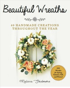 Beautiful Wreaths : 40 Handmade Creations Throughout the Year