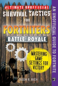 Ultimate unofficial survival tactics for Fortnite Battle Royale : mastering game settings for victory