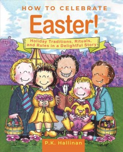 How to Celebrate Easter! : Holiday Traditions, Rituals, and Rules in a Delightful Story