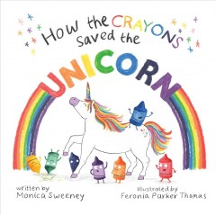 How the crayons saved the unicorn Monica Sweeney.