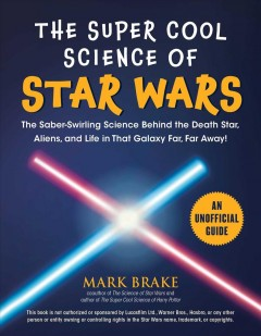 The super cool science of Star Wars : the saber-swirling science behind the Death Star, aliens, and life in that galaxy far, far away! / Mark Brake.