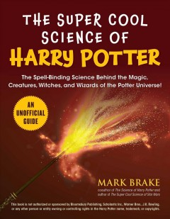 The super cool science of Harry Potter : the spell-binding science behind the magic, creatures, witches, and wizards of the Potter universe! / Mark Brake.