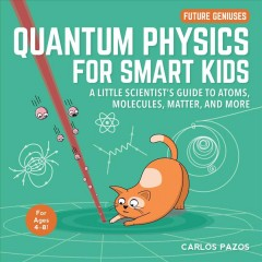 Quantum Physics for Smart Kids : A Little Scientist's Guide to Atoms, Molecules, Matter, and More