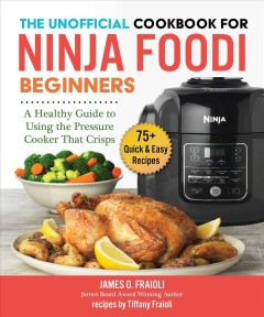 The Unofficial Cookbook for Ninja Foodi Beginners : A Guide to Using the Pressure Cooker That Crisps