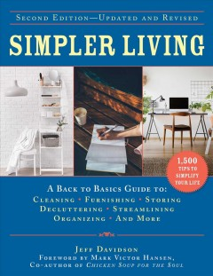 Simpler living : a back to basics guide to: cleaning, furnishing, storing, decluttering, streamlining, organizing, and more / Jeff Davidson ; foreword by Mark Victor Hansen, co-author of Chicken soup for the soul.