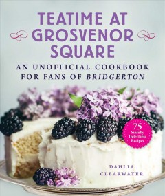 Teatime at Grosvenor Square : An Unofficial Cookbook for Fans of Bridgertonا75 Sinfully Delectable Recipes