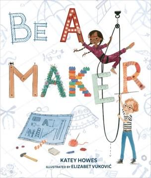 Be a maker / Katey Howes ; illustrated by Elizabet Vukovi.