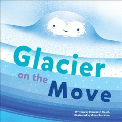 Glacier on the move / written by Elizabeth Rusch ; illustrated by Alice Brereton.