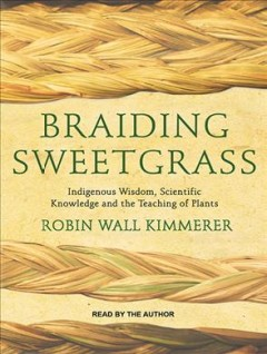Braiding sweetgrass : indigenous wisdom, scientific knowledge and the teaching of plants / Robin Wall Kimmerer.