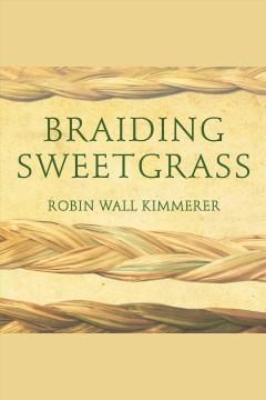 Braiding sweetgrass [electronic resource] / Robin Wall Kimmerer.