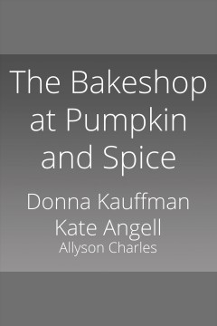 The bakeshop at pumpkin and spice [electronic resource] / Donna Kauffman, Kate Angell and Allyson Charles.