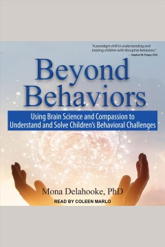 Beyond behaviors : using brain science and compassion to understand and solve children's behavioral challenges [electronic resource] / Mona Delahooke, PhD.