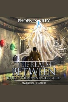 The realm between : the adventurers guild [electronic resource] / Phoenix Grey.