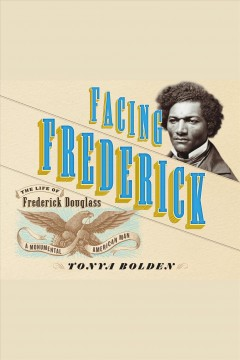 Facing Frederick [electronic resource] : the life of Frederick Douglass, a monumental American man / Tonya Bolden.