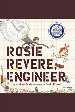 Rosie Revere, engineer [electronic resource] / by Andrea Beaty ; illustrated by David Roberts.