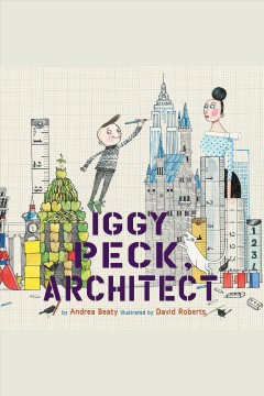 Iggy Peck, architect [electronic resource] / by Andrea Beaty ; illustrated by David Roberts.
