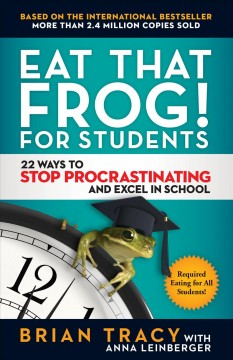 Eat that frog! for students : 22 ways to stop procrastinating and excel in school / Brian Tracy with Anna Leinberger.