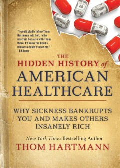 The hidden history of American healthcare : why sickness bankrupts you and makes others insanely rich