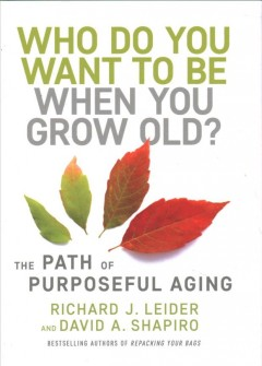 Who do you want to be when you grow old? : the path of purposeful aging / Richard J. Leider, David A. Shapiro.