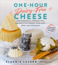 One-hour dairy-free cheese : make mozzarella, cheddar, feta, and brie-style cheeses--using nuts, seeds, and vegetables / Claudia Lucero, founder of Urban Cheesecraft and creator of DIY Cheese Kits.