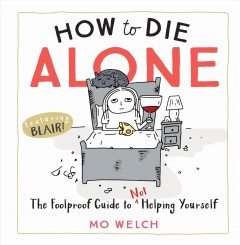 How to Die Alone : The Foolproof Guide to Not Helping Yourself