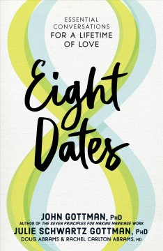 Eight dates : essential conversations for a lifetime of love / John Gottman, PhD, Julie Schwartz Gottman, PhD ; Doug Abrams & Rachel Carlton Abrams, MD.