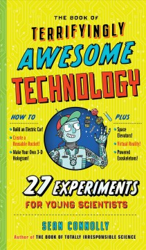 The Book of Terrifyingly Awesome Technology : 27 Experiments for Young Scientists