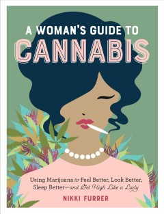 A woman's guide to cannabis : using marijuana to feel better, look better, sleep better--and get high like a lady Nikki Furrer.