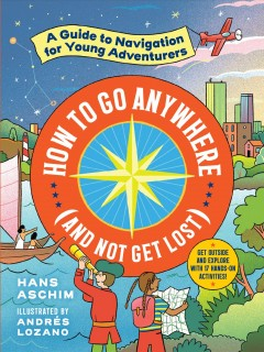 How to Go Anywhere (And Not Get Lost) : A Guide to Navigation for Young Adventurers