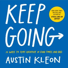 Keep going 10 Ways to Stay Creative in Good Times and Bad / Austin Kleon