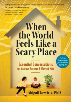 When the World Feels Like a Scary Place : Essential Conversations for Anxious Parents and Worried Kids