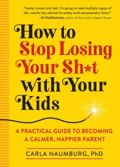 How to stop losing your sh*t with your kids : a practical guide to becoming a calmer, happier parent Carla Naumburg, PhD.