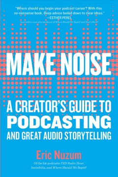 Make noise : a creator's guide to podcasting and great audio storytelling Eric Nuzum.