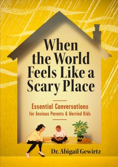 When the world feels like a scary place Essential Conversations for Anxious Parents and Worried Kids / Abigail Gewirtz