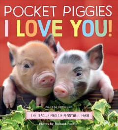 Pocket Piggies I love you! : featuring the teacup pigs of Pennywell Farm / photos by Richard Austin.