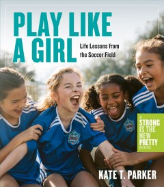 Play Like a Girl : Life Lessons from the Soccer Field
