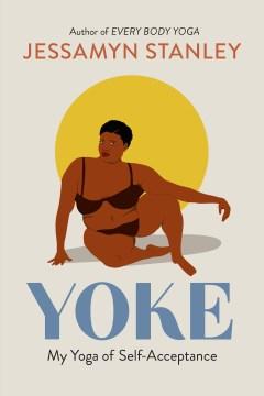 Yoke my yoga of self-acceptance / Jessamyn Stanley ; cover illustration by Shanée Benjamin ; interior illustrations by Joelle Avelino.