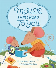 Mousie, I will read to you / written by Rachael Cole ; illustrated by Melissa Crowton.