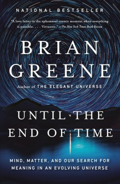Until the end of time mind, matter, and our search for meaning in an evolving universe / Brian Greene.