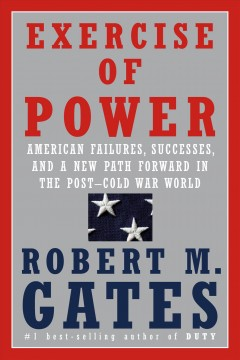 Exercise of power : American failures, successes, and a new path forward in the post-Cold War world / Robert M. Gates.