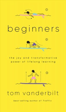 Beginners : the joy and transformative power of lifelong learning / Tom Vanderbilt.