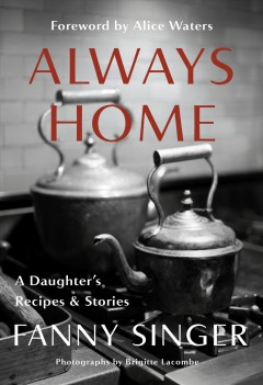 Always home : a daughter's recipes & stories / Fanny Singer ; foreword by Alice Waters ; photographs by Brigitte Lacombe.
