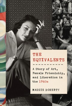 The equivalents : a story of art, female friendship, and liberation in the 1960s / Maggie Doherty.