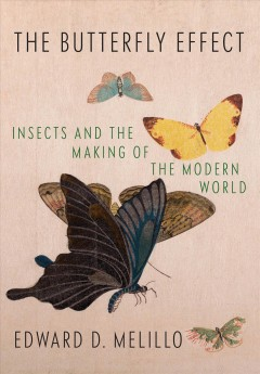 The butterfly effect : insects and the making of the modern world