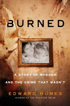 Burned : a story of murder and the crime that wasn't / Edward Humes.